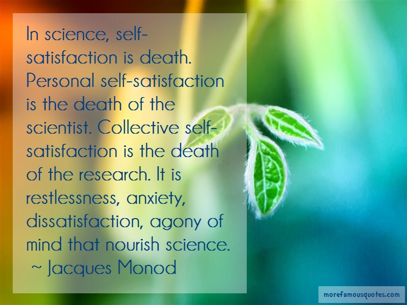Jacques Monod Quotes: In science self satisfaction is death