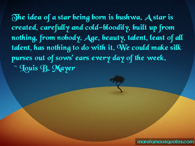 Louis B. Mayer Quotes: The idea of a star being born is bushwa