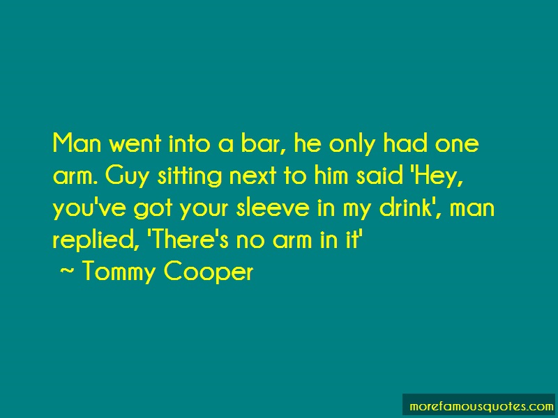 Tommy Cooper Quotes: Man went into a bar he only had one arm