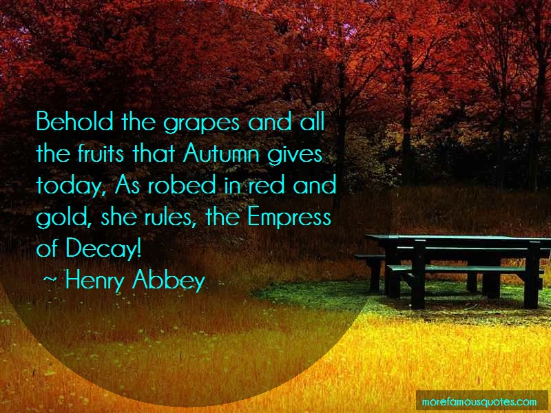Henry Abbey Quotes: Behold the grapes and all the fruits