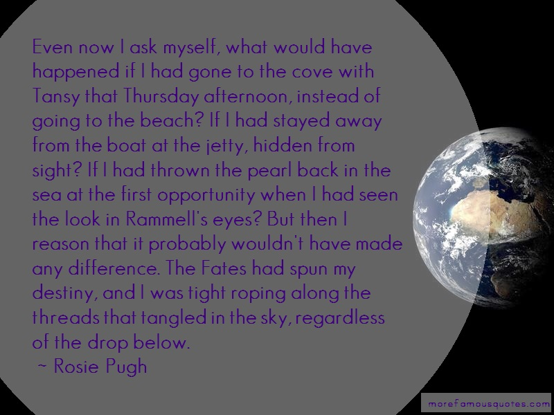 Rosie Pugh Quotes: Even now i ask myself what would have