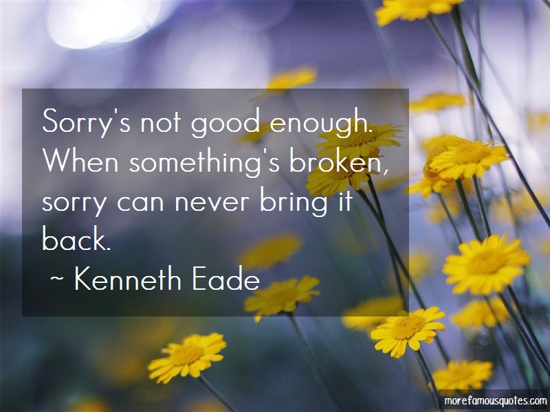 Kenneth Eade Quotes: Sorrys not good enough when somethings