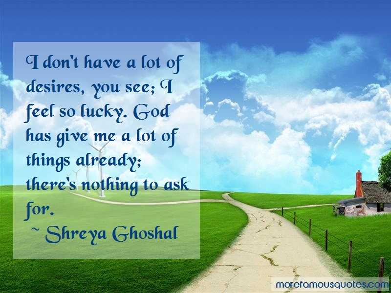 Shreya Ghoshal Quotes: I dont have a lot of desires you see i