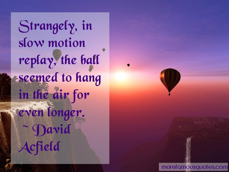 David Acfield Quotes: Strangely In Slow Motion Replay The Ball