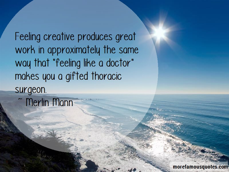 Merlin Mann Quotes: Feeling Creative Produces Great Work In