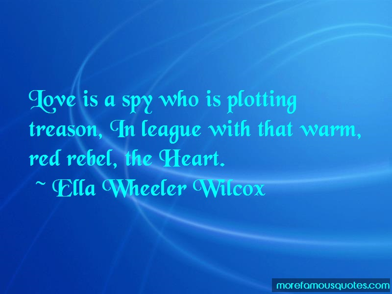 Ella Wheeler Wilcox Quotes: Love Is A Spy Who Is Plotting Treason In