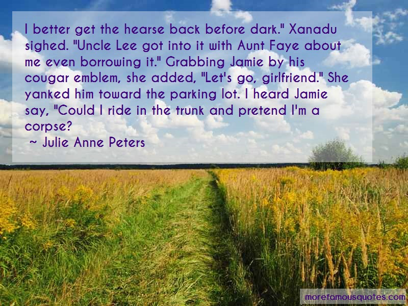 Julie Anne Peters Quotes: I better get the hearse back before dark