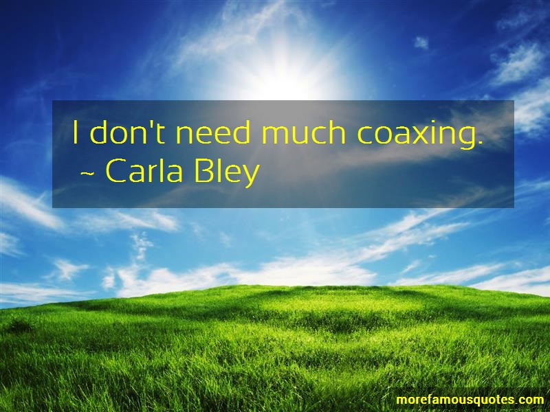 Carla Bley Quotes: I Dont Need Much Coaxing