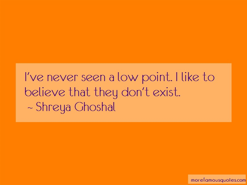Shreya Ghoshal Quotes: Ive never seen a low point i like to