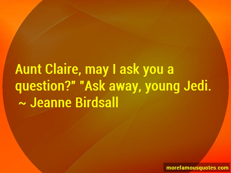 Jeanne Birdsall Quotes: Aunt Claire May I Ask You A Question Ask