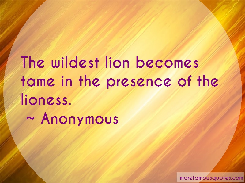 Anonymous. Quotes: The Wildest Lion Becomes Tame In The