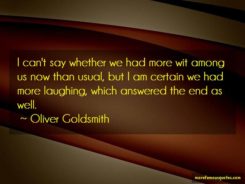 Oliver Goldsmith Quotes: I Cant Say Whether We Had More Wit Among