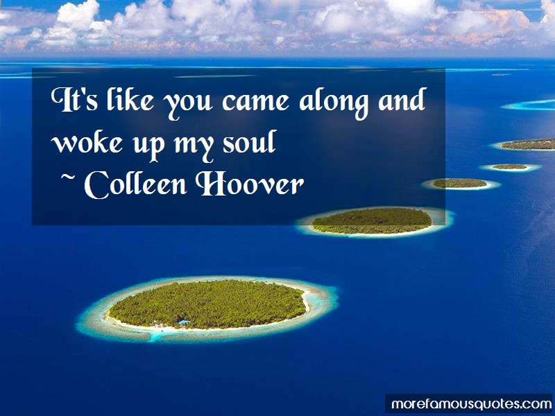 Colleen Hoover Quotes: Its like you came along and woke up my