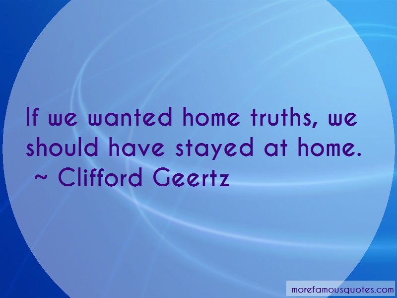 Clifford Geertz Quotes: If we wanted home truths we should have
