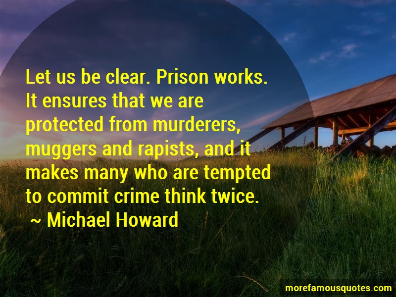 Michael Howard Quotes: Let us be clear prison works it ensures
