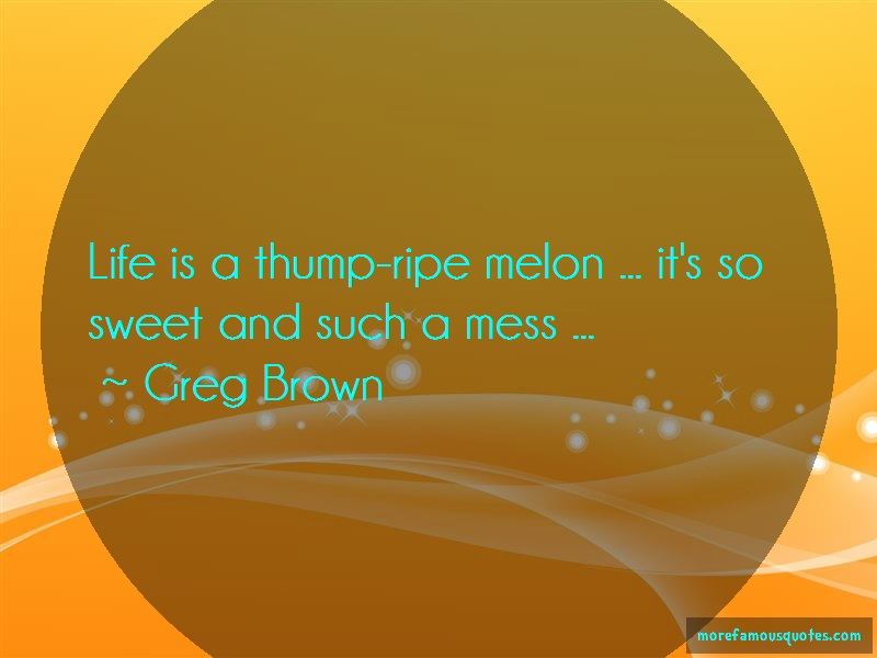 Greg Brown Quotes: Life is a thump ripe melon its so sweet