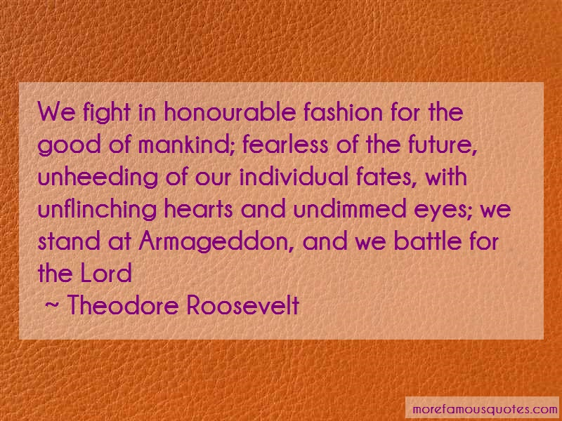 Theodore Roosevelt Quotes: We fight in honourable fashion for the