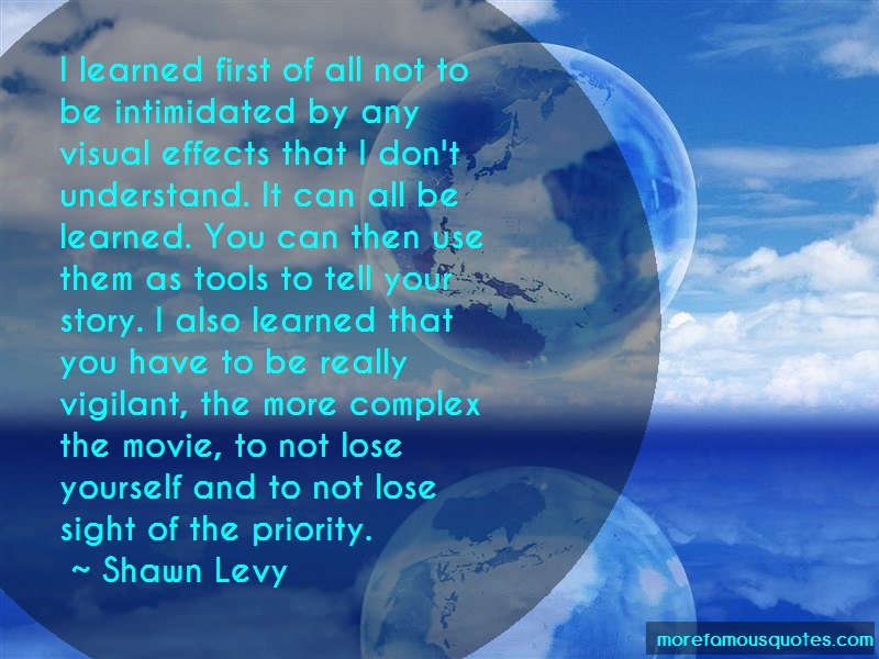 Shawn Levy Quotes: I learned first of all not to be