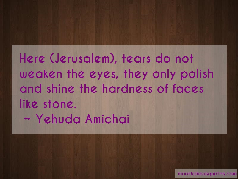 Yehuda Amichai Quotes: Here jerusalem tears do not weaken the