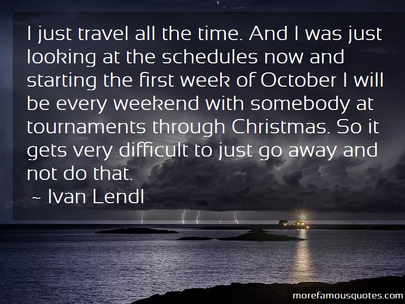Ivan Lendl Quotes: I Just Travel All The Time And I Was