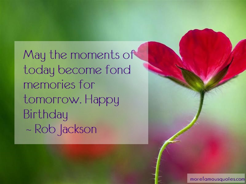 Rob Jackson Quotes: May the moments of today become fond
