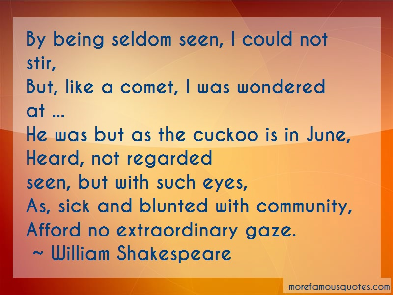 William Shakespeare Quotes: By being seldom seen i could not stir