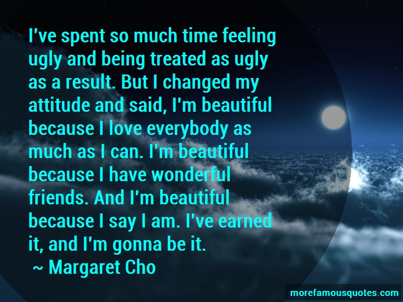 Margaret Cho Quotes: Ive spent so much time feeling ugly and