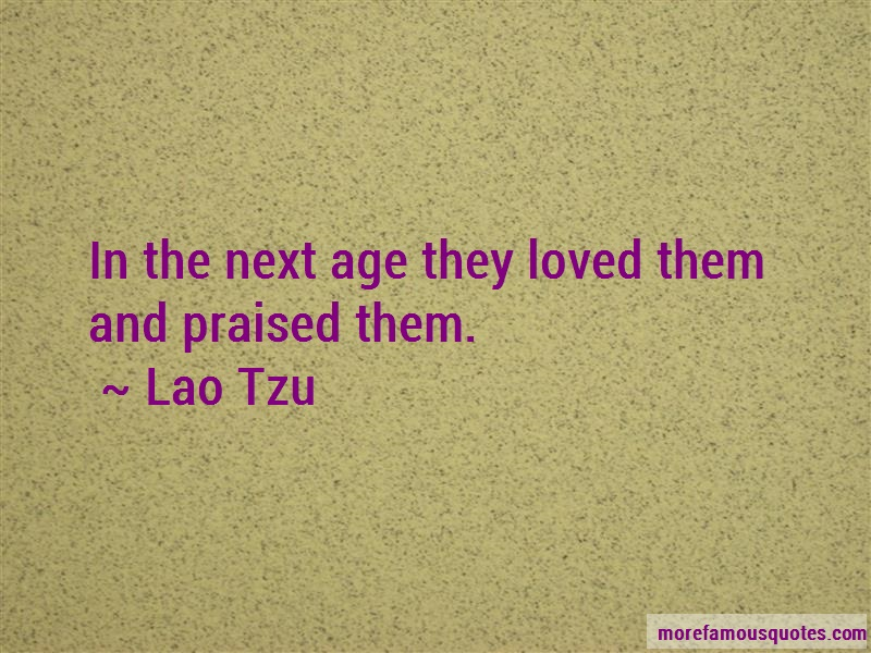 Lao Tzu Quotes: In the next age they loved them and