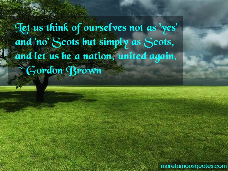 Gordon Brown Quotes: Let us think of ourselves not as yes and