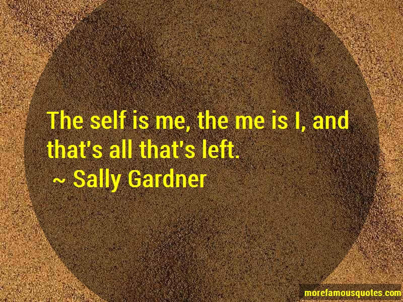 Sally Gardner Quotes: The self is me the me is i and thats all