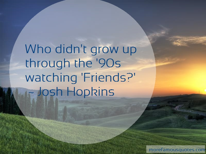 Josh Hopkins Quotes: Who Didnt Grow Up Through The 90s