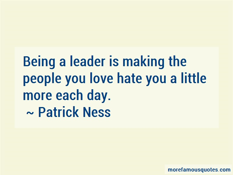 Patrick Ness Quotes: Being a leader is making the people you
