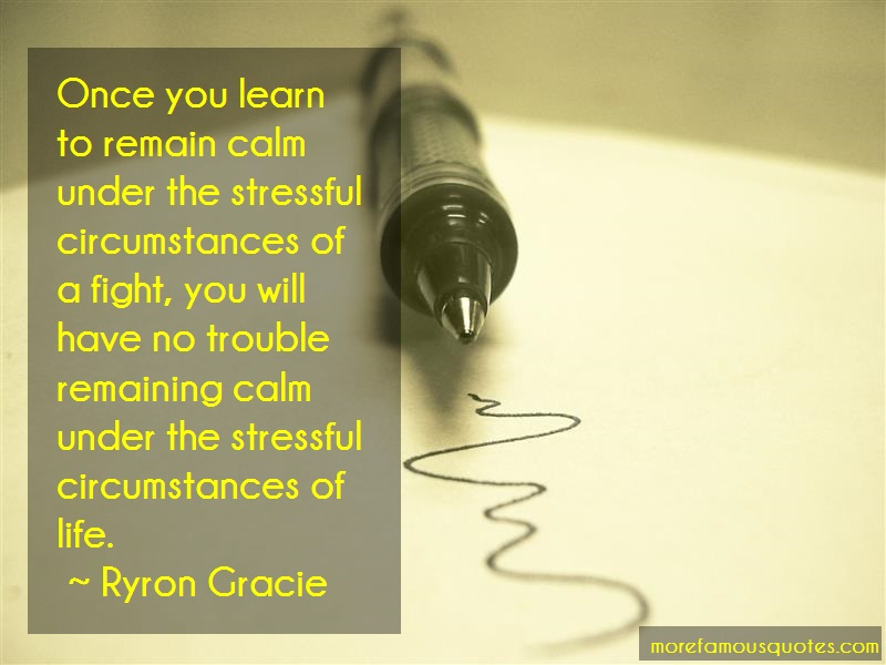 Ryron Gracie Quotes: Once you learn to remain calm under the