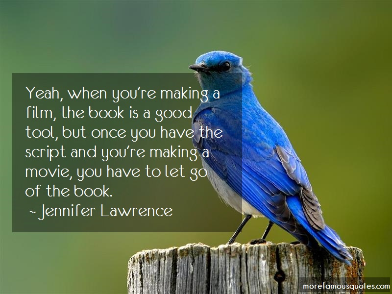 Jennifer Lawrence Quotes: Yeah when youre making a film the book