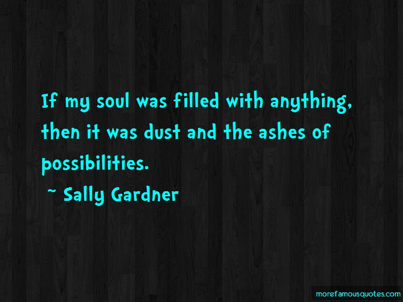 Sally Gardner Quotes: If my soul was filled with anything then