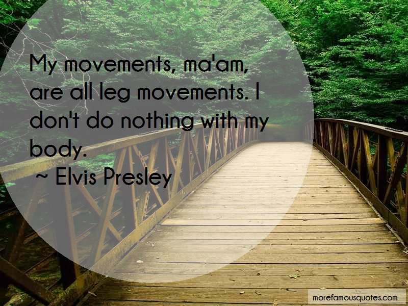 Elvis Presley Quotes: My movements maam are all leg movements