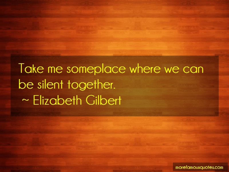 Elizabeth Gilbert Quotes: Take Me Someplace Where We Can Be Silent