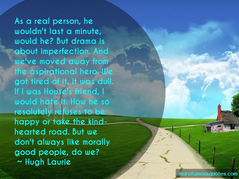 Hugh Laurie Quotes: As A Real Person He Wouldnt Last A