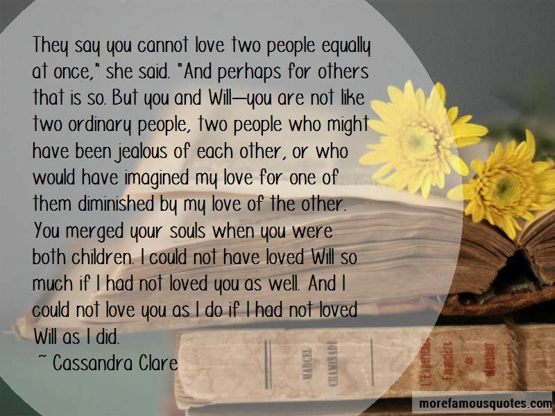 Cassandra Clare Quotes: They say you cannot love two people