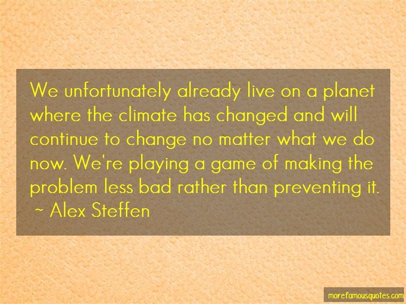 Alex Steffen Quotes: We unfortunately already live on a