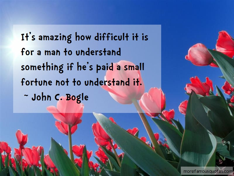 John C. Bogle Quotes: Its Amazing How Difficult It Is For A