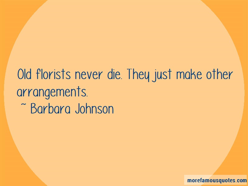 Barbara Johnson Quotes: Old florists never die they just make