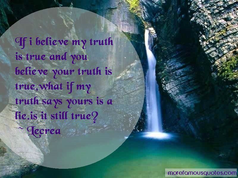 Lecrea Quotes: If I Believe My Truth Is True And You