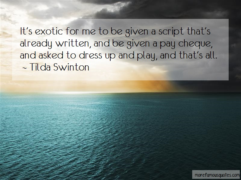 Tilda Swinton Quotes: Its exotic for me to be given a script