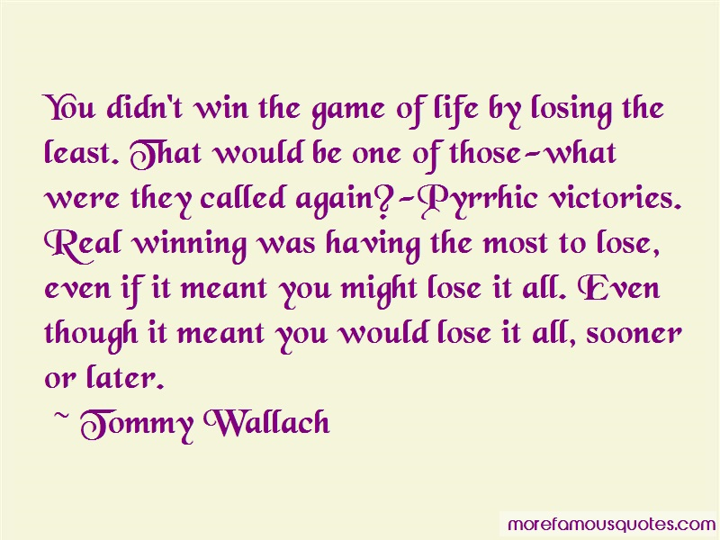 Tommy Wallach Quotes: You didnt win the game of life by losing