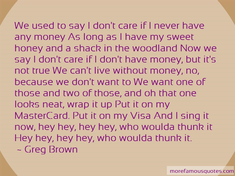 Greg Brown Quotes: We used to say i dont care if i never