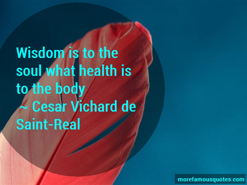 Cesar Vichard De Saint-Real Quotes: Wisdom Is To The Soul What Health Is To