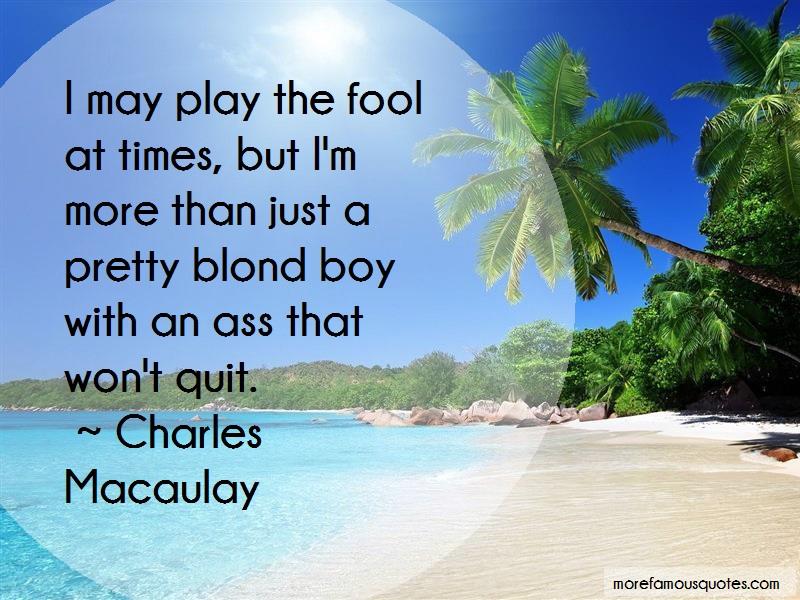 Charles Macaulay Quotes: I May Play The Fool At Times But Im More