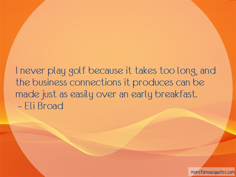 Eli Broad Quotes: I Never Play Golf Because It Takes Too