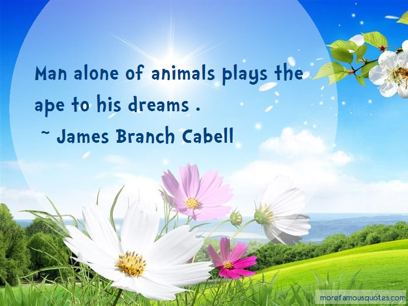 James Branch Cabell Quotes: Man Alone Of Animals Plays The Ape To